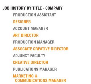 Job History by title - company 	Production assistant - Barton Dame 	designer - Arista Advertising 	account manager - Arista Advertising  	art director - Arista Advertising 	production manager - UMBC  	associate creative director - UMBC 	adjunct faculty - UMBC 	creative director - CUSTOM direct 	publications manager - CUA Law